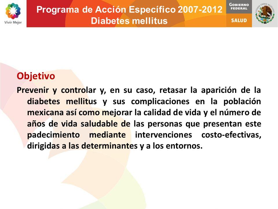 Objetivo Prevenir y controlar y, en su caso, retasar la aparición de la diabetes mellitus y sus complicaciones en la población mexicana así como mejor