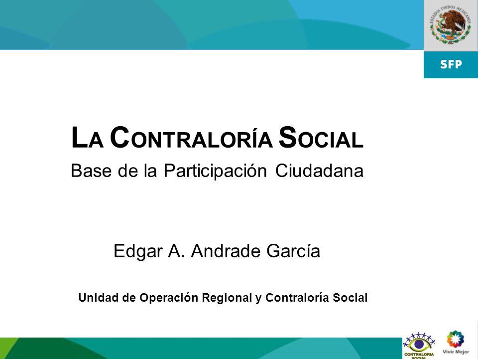 1 Unidad de Operación Regional y Contraloría Social L A C ONTRALORÍA S OCIAL Base de la Participación Ciudadana Edgar A. Andrade García