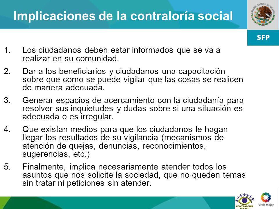11 Implicaciones de la contraloría social 1.Los ciudadanos deben estar informados que se va a realizar en su comunidad. 2.Dar a los beneficiarios y ci