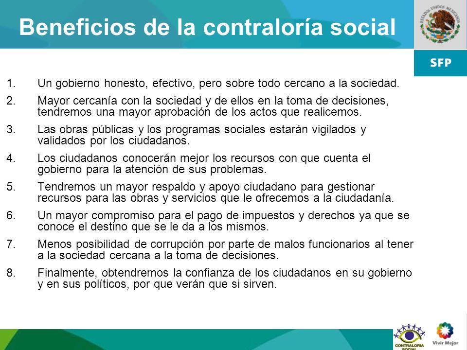 15 Beneficios de la contraloría social 1.Un gobierno honesto, efectivo, pero sobre todo cercano a la sociedad. 2.Mayor cercanía con la sociedad y de e