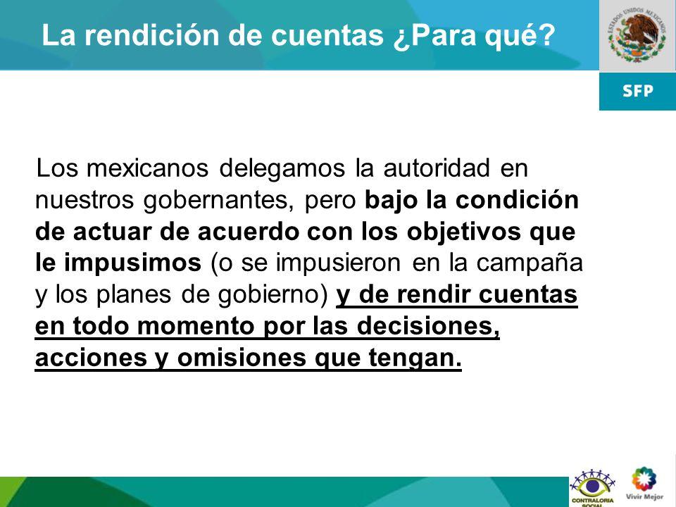 4 La rendición de cuentas ¿Para qué? Los mexicanos delegamos la autoridad en nuestros gobernantes, pero bajo la condición de actuar de acuerdo con los
