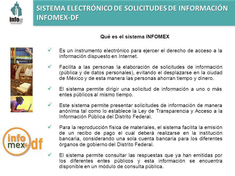 SISTEMA ELECTRÓNICO DE SOLICITUDES DE INFORMACIÓN INFOMEX-DF Qué es el sistema INFOMEX Es un instrumento electrónico para ejercer el derecho de acceso a la información dispuesto en Internet.