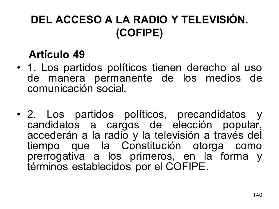 140 DEL ACCESO A LA RADIO Y TELEVISIÓN.(COFIPE) Artículo 49 1.