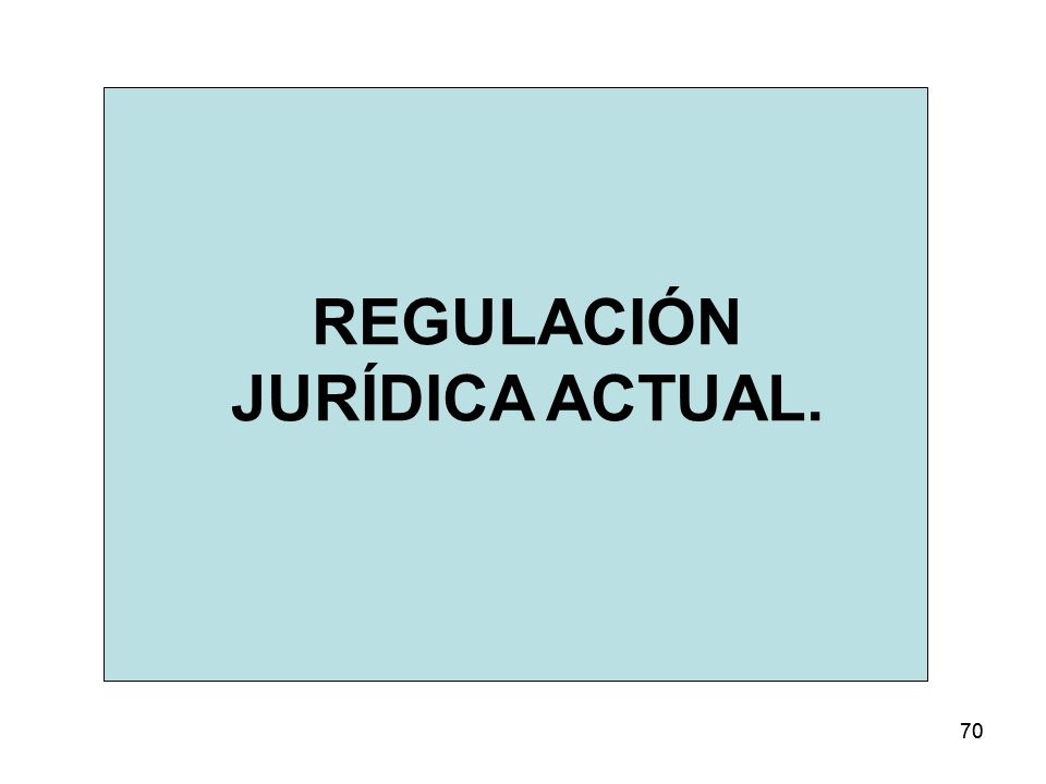 70 REGULACIÓN JURÍDICA ACTUAL.