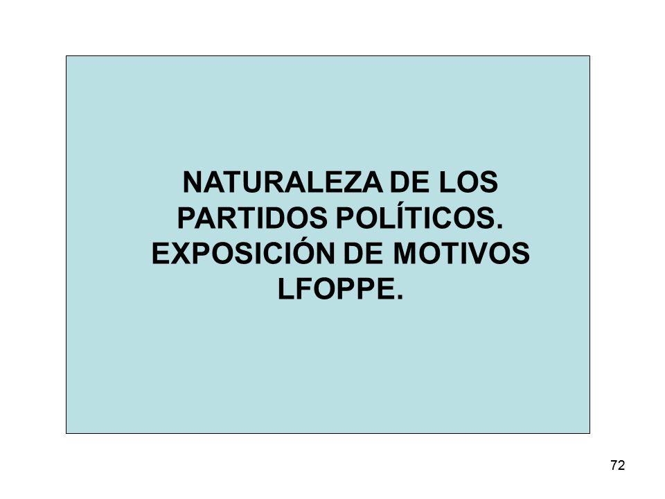 72 NATURALEZA DE LOS PARTIDOS POLÍTICOS. EXPOSICIÓN DE MOTIVOS LFOPPE.
