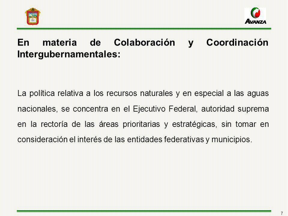 7 En materia de Colaboración y Coordinación Intergubernamentales: La política relativa a los recursos naturales y en especial a las aguas nacionales, se concentra en el Ejecutivo Federal, autoridad suprema en la rectoría de las áreas prioritarias y estratégicas, sin tomar en consideración el interés de las entidades federativas y municipios.
