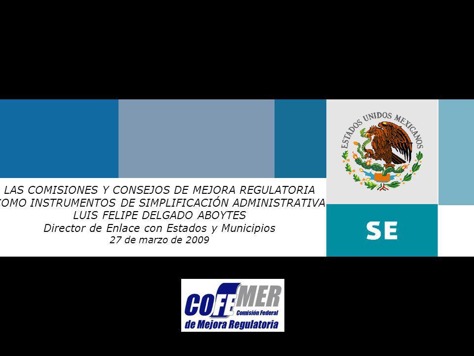 Marzo de 2009Comisión Federal de Mejora Regulatoria LAS COMISIONES Y CONSEJOS DE MEJORA REGULATORIA COMO INSTRUMENTOS DE SIMPLIFICACIÓN ADMINISTRATIVA LUIS FELIPE DELGADO ABOYTES Director de Enlace con Estados y Municipios 27 de marzo de 2009