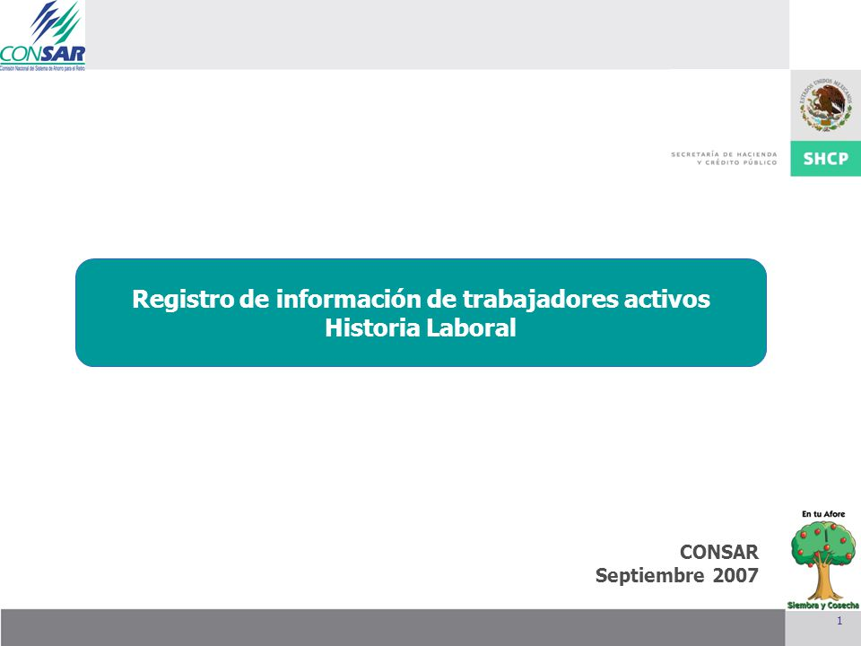 1 CONSAR Septiembre 2007 Integración de la Junta de Gobierno Mayo 2007 Registro de información de trabajadores activos Historia Laboral