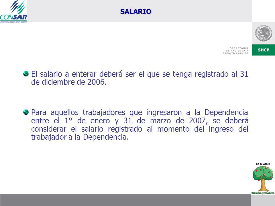 El salario a enterar deberá ser el que se tenga registrado al 31 de diciembre de 2006. Para aquellos trabajadores que ingresaron a la Dependencia entr