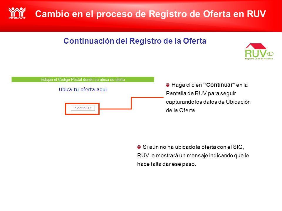 Cambio en el proceso de Registro de Oferta en RUV Continuación del Registro de la Oferta Haga clic en Continuar en la Pantalla de RUV para seguir capturando los datos de Ubicación de la Oferta.