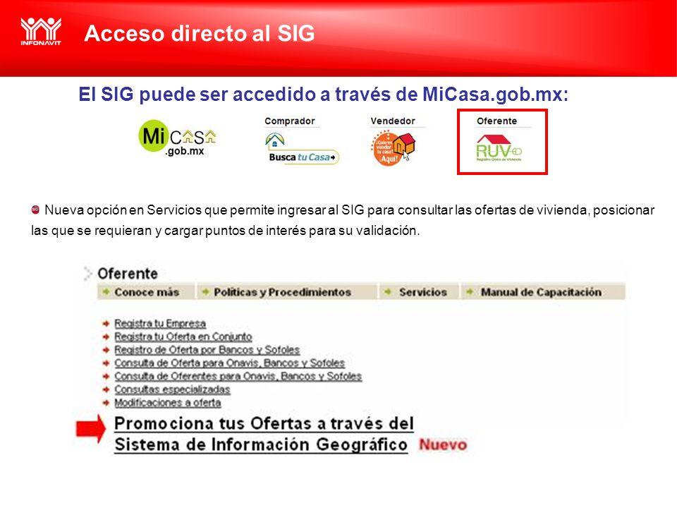 Acceso directo al SIG El SIG puede ser accedido a través de MiCasa.gob.mx: Nueva opción en Servicios que permite ingresar al SIG para consultar las ofertas de vivienda, posicionar las que se requieran y cargar puntos de interés para su validación.