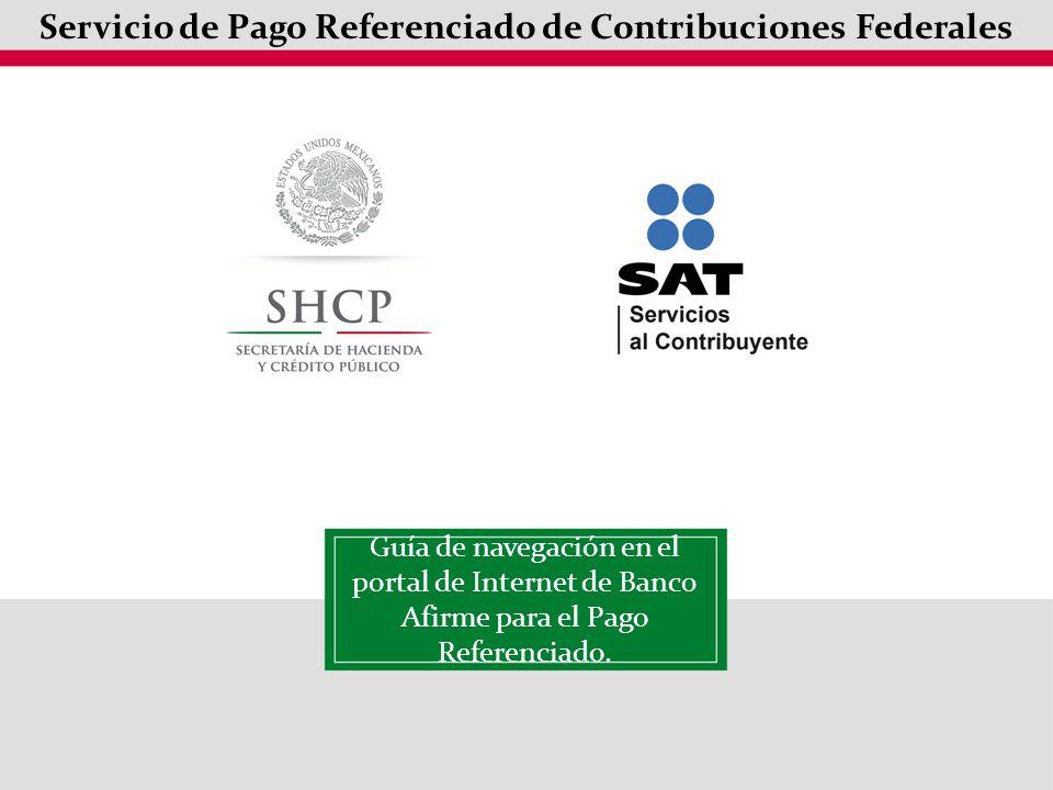 Servicio de Pago Referenciado de Contribuciones Federales Guía de navegación en el portal de Internet de Banc0 Afirme para el Pago Referenciado.