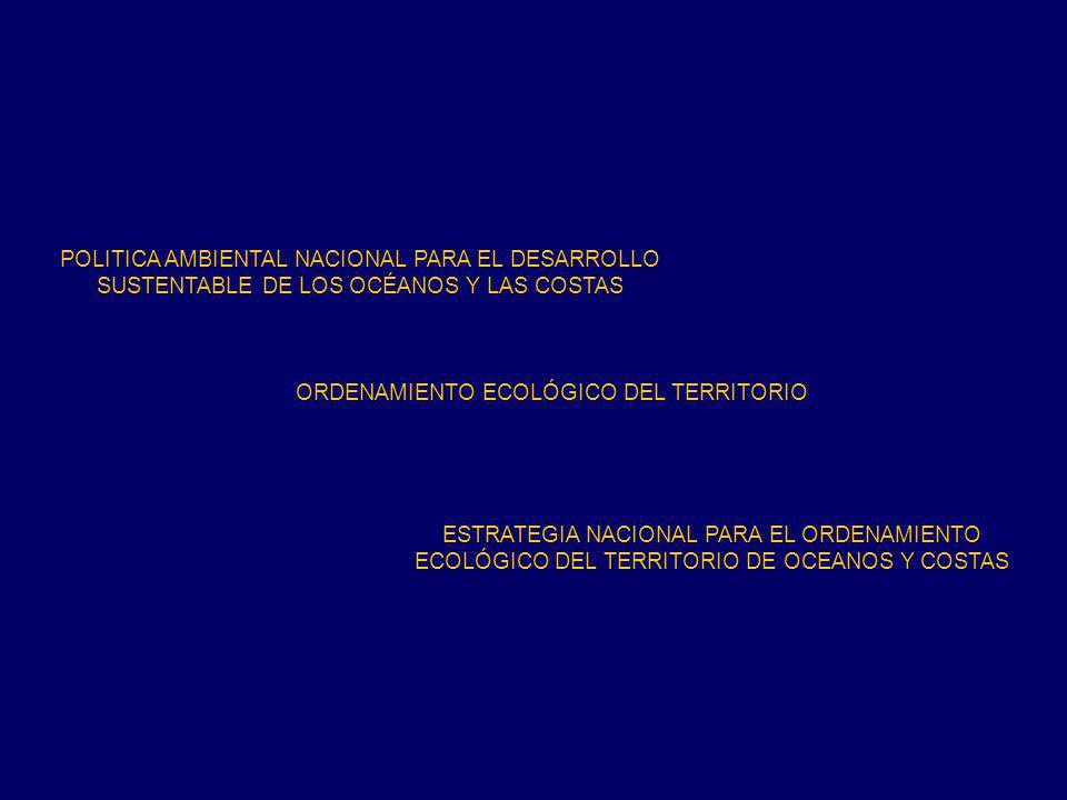 POLITICA AMBIENTAL NACIONAL PARA EL DESARROLLO SUSTENTABLE DE LOS OCÉANOS Y LAS COSTAS ORDENAMIENTO ECOLÓGICO DEL TERRITORIO ESTRATEGIA NACIONAL PARA