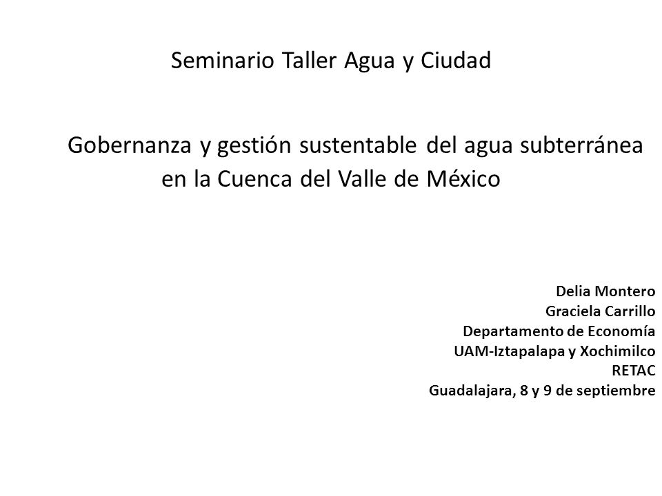 Seminario Taller Agua y Ciudad Gobernanza y gestión sustentable del agua subterránea en la Cuenca del Valle de México Delia Montero Graciela Carrillo