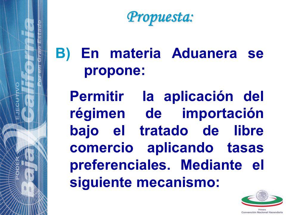 B) En materia Aduanera se propone: Permitir la aplicación del régimen de importación bajo el tratado de libre comercio aplicando tasas preferenciales.