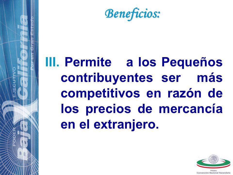 III. Permite a los Pequeños contribuyentes ser más competitivos en razón de los precios de mercancía en el extranjero. Beneficios: