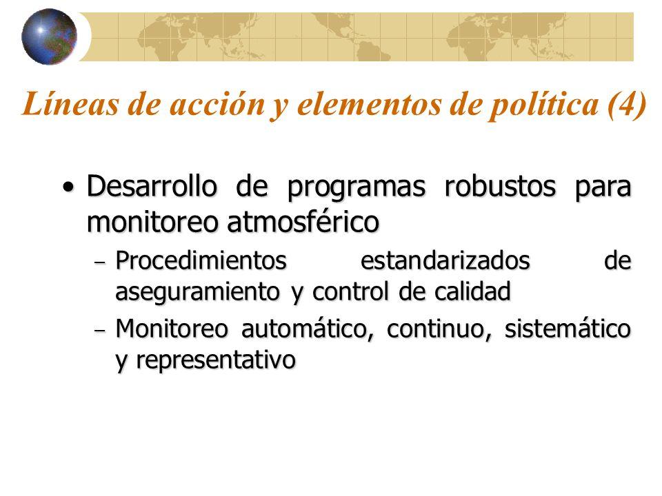 Líneas de acción y elementos de política (4) Desarrollo de programas robustos para monitoreo atmosféricoDesarrollo de programas robustos para monitoreo atmosférico – Procedimientos estandarizados de aseguramiento y control de calidad – Monitoreo automático, continuo, sistemático y representativo