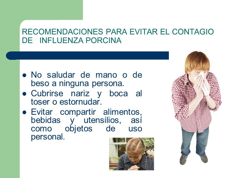 RECOMENDACIONES PARA EVITAR EL CONTAGIO DE INFLUENZA PORCINA No saludar de mano o de beso a ninguna persona. Cubrirse nariz y boca al toser o estornud