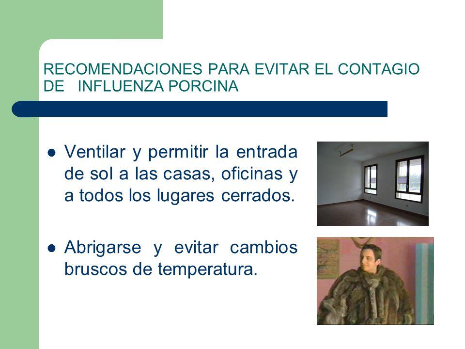 RECOMENDACIONES PARA EVITAR EL CONTAGIO DE INFLUENZA PORCINA Ventilar y permitir la entrada de sol a las casas, oficinas y a todos los lugares cerrado
