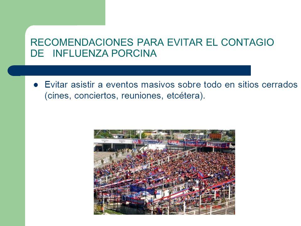 RECOMENDACIONES PARA EVITAR EL CONTAGIO DE INFLUENZA PORCINA Evitar asistir a eventos masivos sobre todo en sitios cerrados (cines, conciertos, reunio