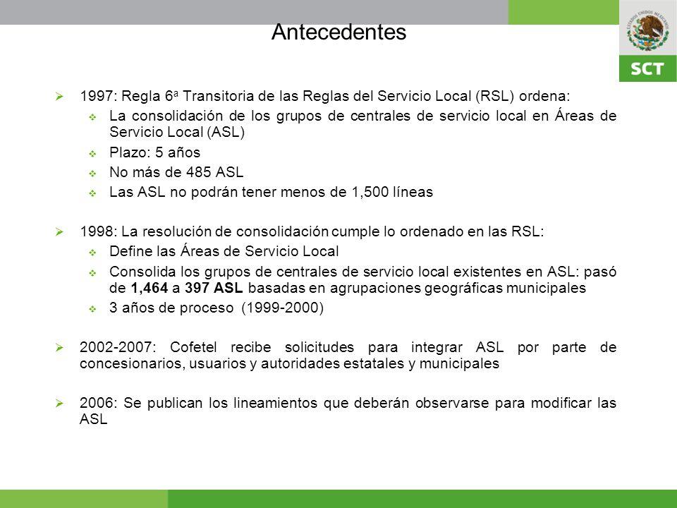 Antecedentes 1997: Regla 6 a Transitoria de las Reglas del Servicio Local (RSL) ordena: La consolidación de los grupos de centrales de servicio local en Áreas de Servicio Local (ASL) Plazo: 5 años No más de 485 ASL Las ASL no podrán tener menos de 1,500 líneas 1998: La resolución de consolidación cumple lo ordenado en las RSL: Define las Áreas de Servicio Local Consolida los grupos de centrales de servicio local existentes en ASL: pasó de 1,464 a 397 ASL basadas en agrupaciones geográficas municipales 3 años de proceso (1999-2000) 2002-2007: Cofetel recibe solicitudes para integrar ASL por parte de concesionarios, usuarios y autoridades estatales y municipales 2006: Se publican los lineamientos que deberán observarse para modificar las ASL