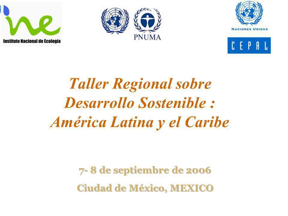 Taller Regional sobre Desarrollo Sostenible : América Latina y el Caribe 7- 8 de septiembre de 2006 Ciudad de México, MEXICO