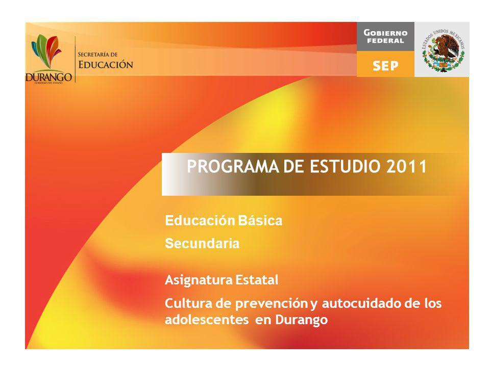 PROGRAMA DE ESTUDIO 2011 Educación Básica Secundaria Asignatura Estatal Cultura de prevención y autocuidado de los adolescentes en Durango