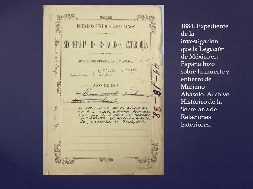 1884. Expediente de la investigación que la Legación de México en España hizo sobre la muerte y entierro de Mariano Abasolo. Archivo Histórico de la S