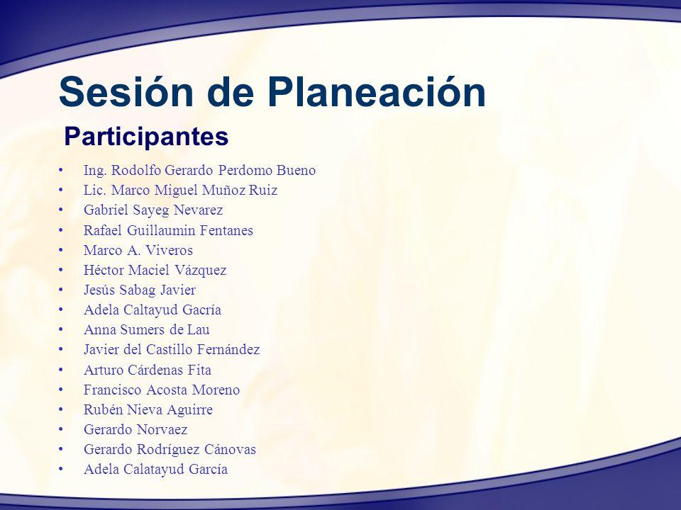 Sesión de Planeación Ing. Rodolfo Gerardo Perdomo Bueno Lic. Marco Miguel Muñoz Ruiz Gabriel Sayeg Nevarez Rafael Guillaumin Fentanes Marco A. Viveros