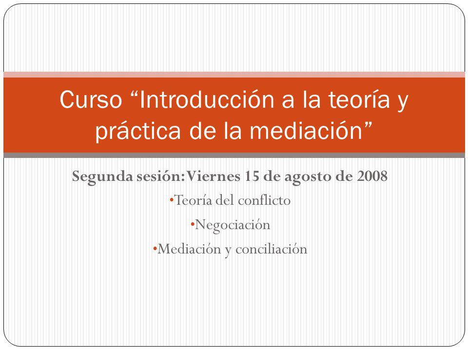 Segunda sesión: Viernes 15 de agosto de 2008 Teoría del conflicto Negociación Mediación y conciliación Curso Introducción a la teoría y práctica de la