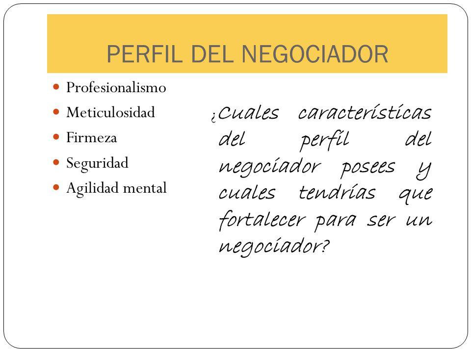 PERFIL DEL NEGOCIADOR Profesionalismo Meticulosidad Firmeza Seguridad Agilidad mental Cuales características del perfil del negociador posees y cuales