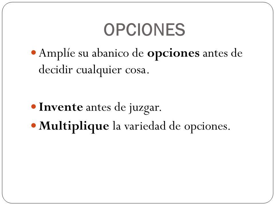 OPCIONES Amplíe su abanico de opciones antes de decidir cualquier cosa. Invente antes de juzgar. Multiplique la variedad de opciones.