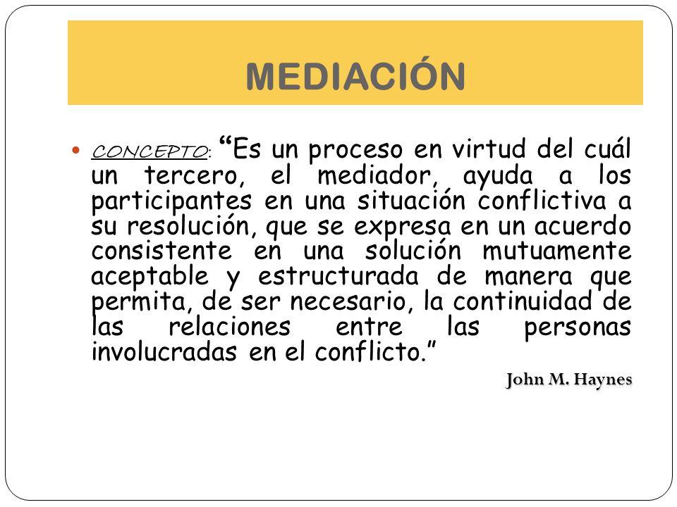 MEDIACIÓN CONCEPTO: Es un proceso en virtud del cuál un tercero, el mediador, ayuda a los participantes en una situación conflictiva a su resolución,