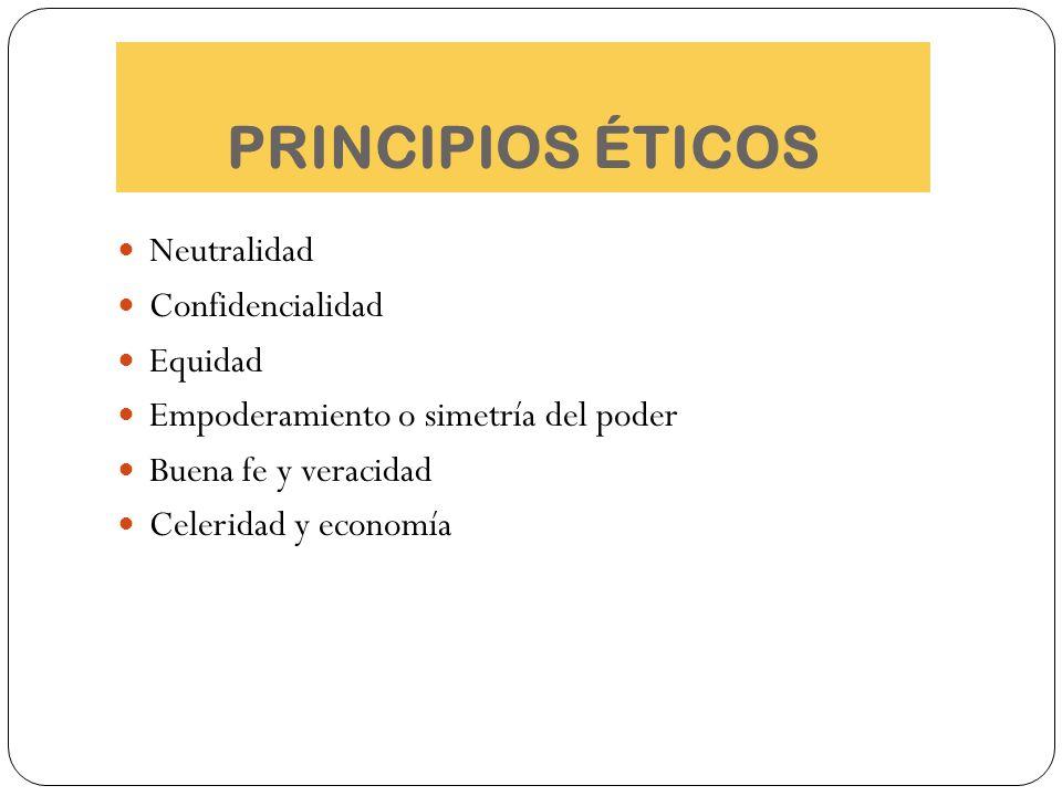PRINCIPIOS ÉTICOS Neutralidad Confidencialidad Equidad Empoderamiento o simetría del poder Buena fe y veracidad Celeridad y economía