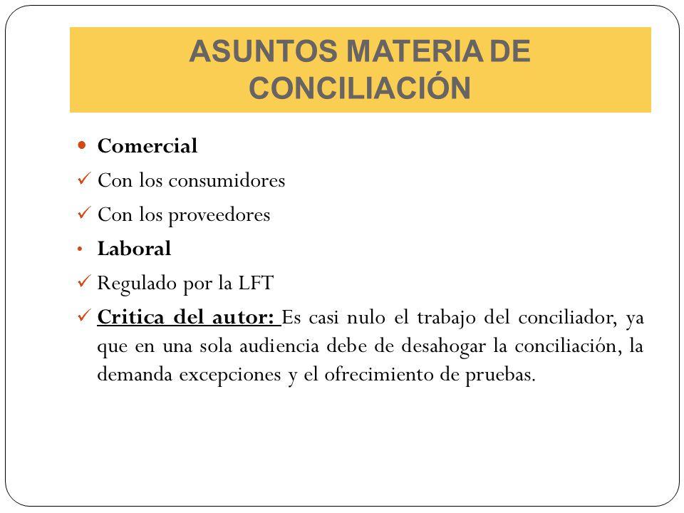 ASUNTOS MATERIA DE CONCILIACIÓN Comercial Con los consumidores Con los proveedores Laboral Regulado por la LFT Critica del autor: Es casi nulo el trab