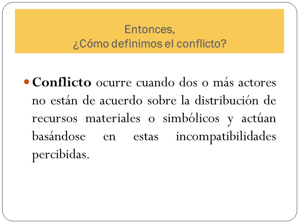 Entonces, ¿Cómo definimos el conflicto? Conflicto ocurre cuando dos o más actores no están de acuerdo sobre la distribución de recursos materiales o s