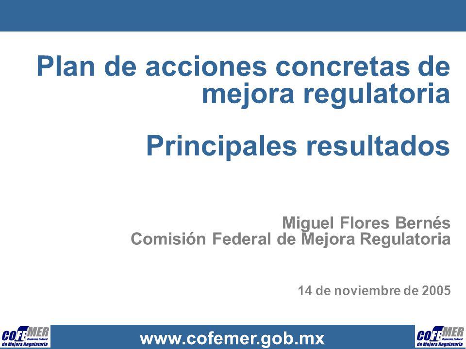 www.cofemer.gob.mx Plan de acciones concretas de mejora regulatoria Principales resultados Miguel Flores Bernés Comisión Federal de Mejora Regulatoria
