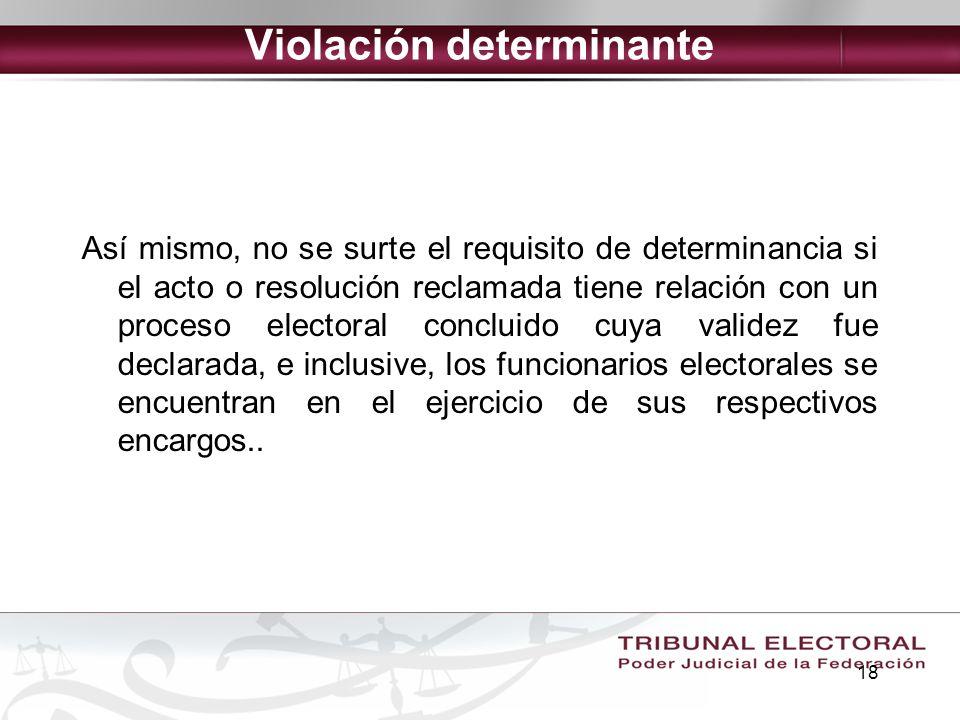 18 Violación determinante Así mismo, no se surte el requisito de determinancia si el acto o resolución reclamada tiene relación con un proceso elector