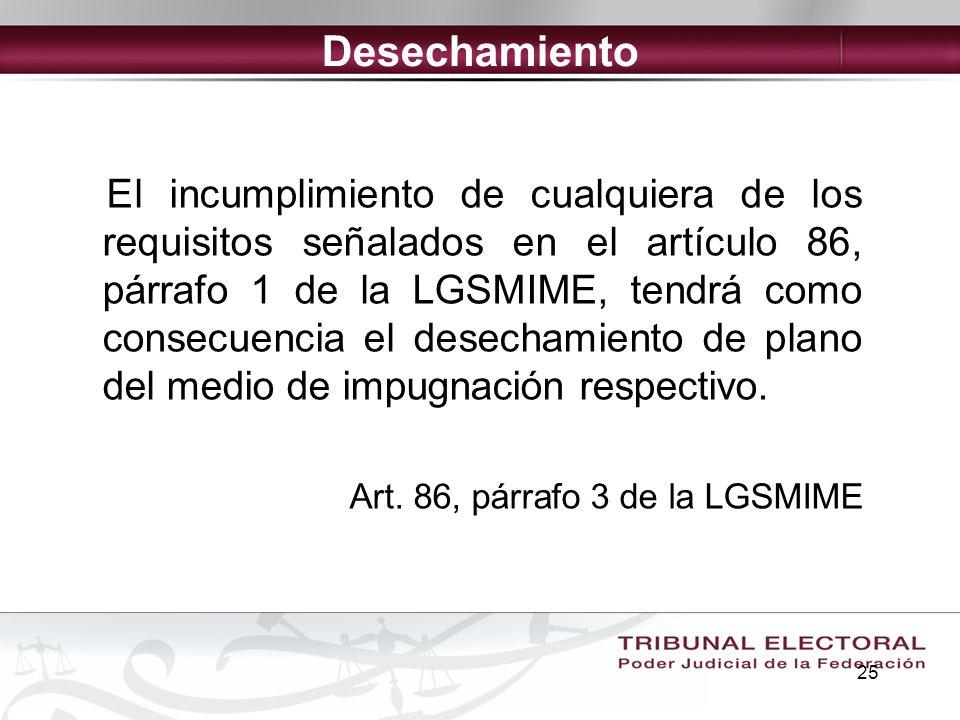 25 Desechamiento El incumplimiento de cualquiera de los requisitos señalados en el artículo 86, párrafo 1 de la LGSMIME, tendrá como consecuencia el d