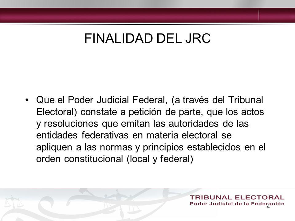 4 FINALIDAD DEL JRC Que el Poder Judicial Federal, (a través del Tribunal Electoral) constate a petición de parte, que los actos y resoluciones que em