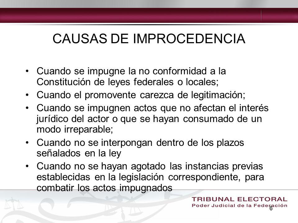 6 CAUSAS DE IMPROCEDENCIA Cuando se impugne la no conformidad a la Constitución de leyes federales o locales; Cuando el promovente carezca de legitima