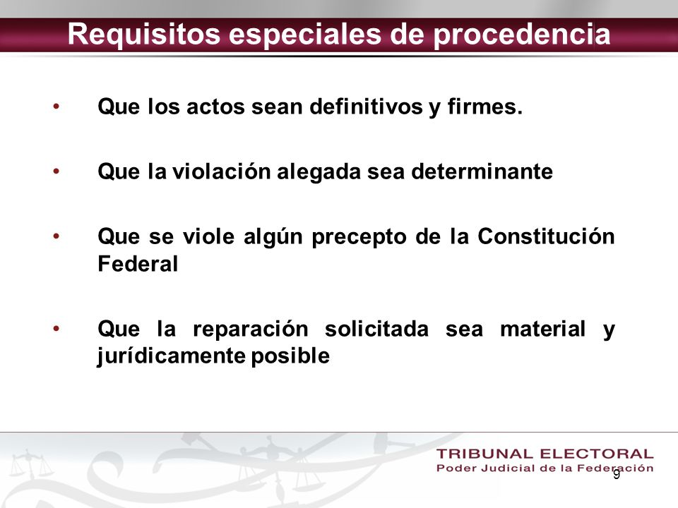 9 Requisitos especiales de procedencia Que los actos sean definitivos y firmes. Que la violación alegada sea determinante Que se viole algún precepto