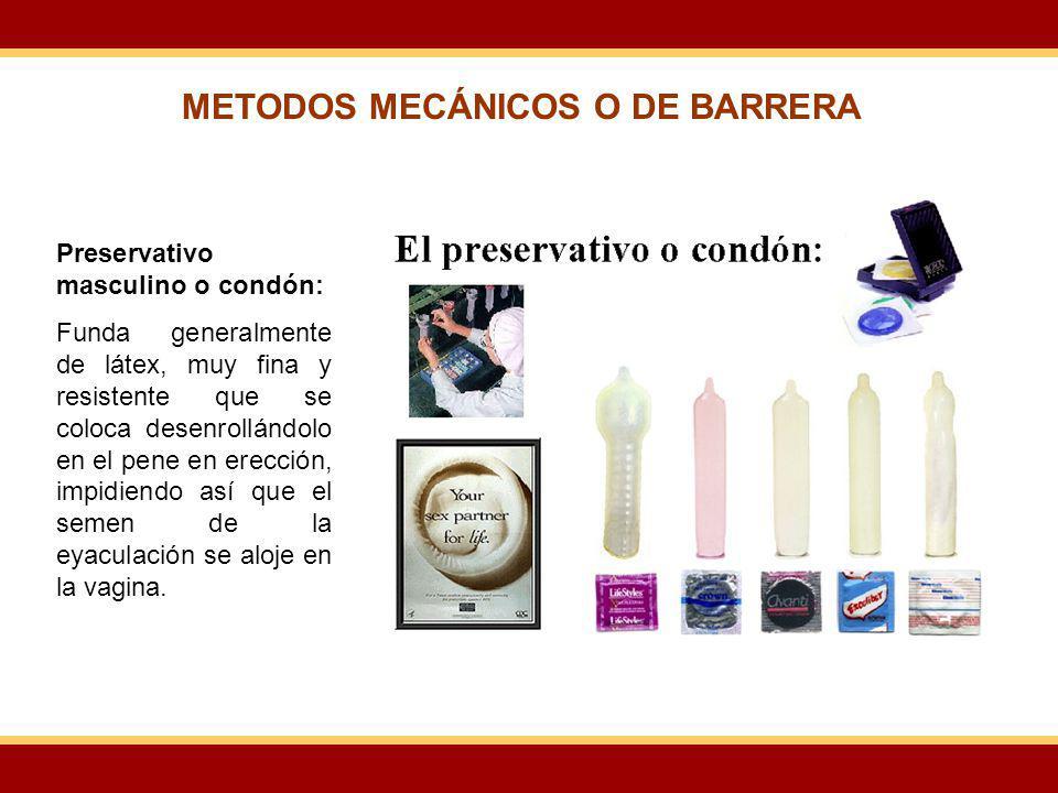 METODOS MECÁNICOS O DE BARRERA Preservativo masculino o condón: Funda generalmente de látex, muy fina y resistente que se coloca desenrollándolo en el