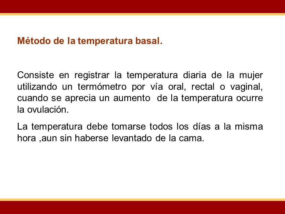 Método de la temperatura basal. Consiste en registrar la temperatura diaria de la mujer utilizando un termómetro por vía oral, rectal o vaginal, cuand