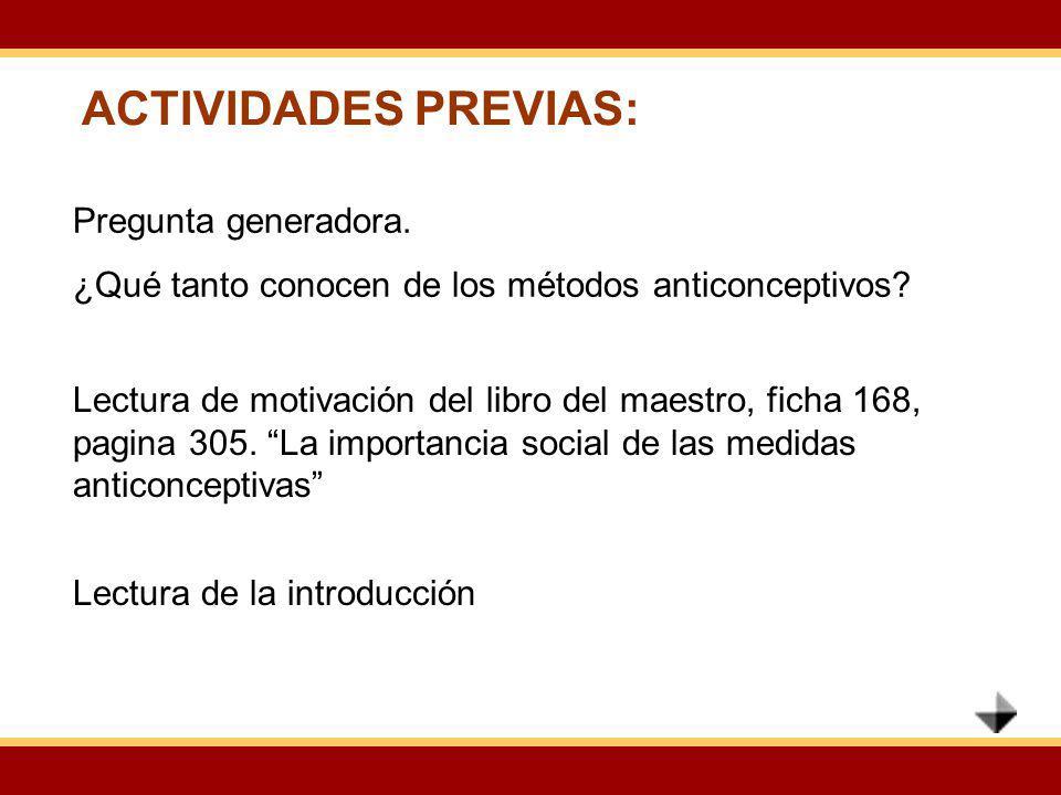 ACTIVIDADES PREVIAS: Lectura de motivación del libro del maestro, ficha 168, pagina 305. La importancia social de las medidas anticonceptivas Pregunta