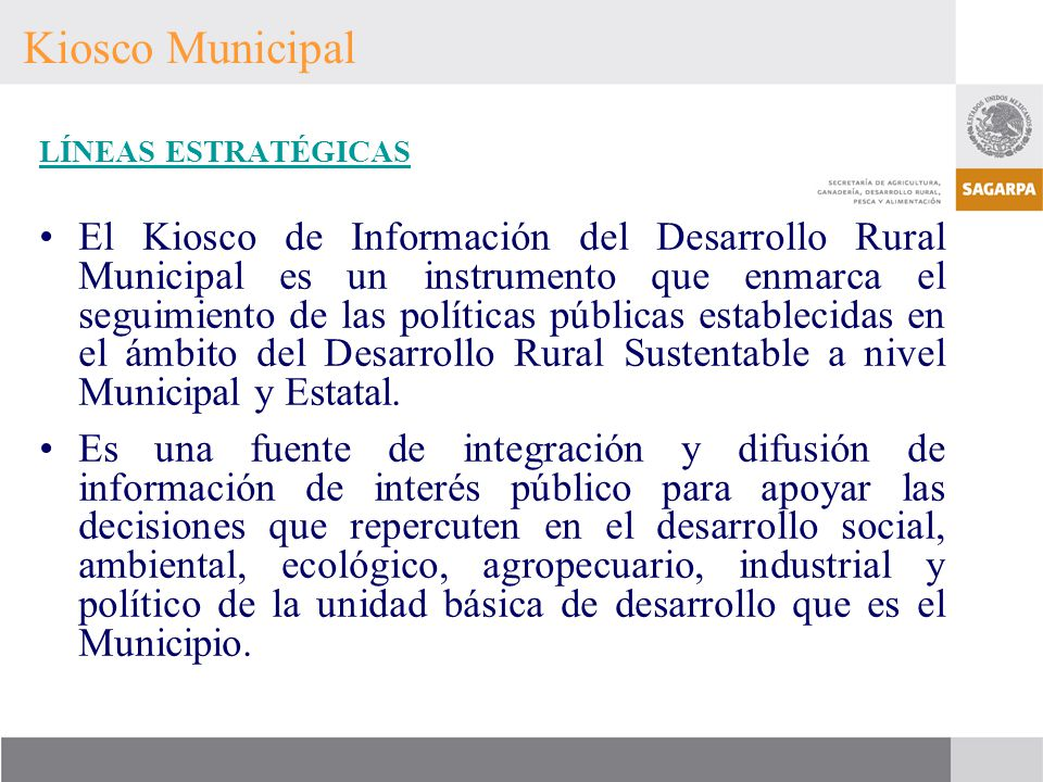 Kiosco Municipal LÍNEAS ESTRATÉGICAS El Kiosco de Información del Desarrollo Rural Municipal es un instrumento que enmarca el seguimiento de las polít