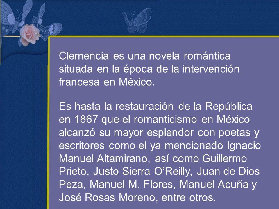 Clemencia es una novela romántica situada en la época de la intervención francesa en México. Es hasta la restauración de la República en 1867 que el r