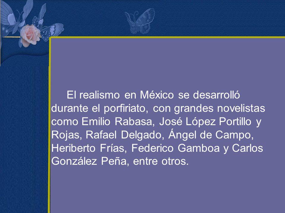 El realismo en México se desarrolló durante el porfiriato, con grandes novelistas como Emilio Rabasa, José López Portillo y Rojas, Rafael Delgado, Áng