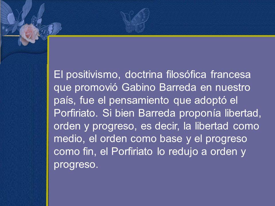 El positivismo, doctrina filosófica francesa que promovió Gabino Barreda en nuestro país, fue el pensamiento que adoptó el Porfiriato. Si bien Barreda