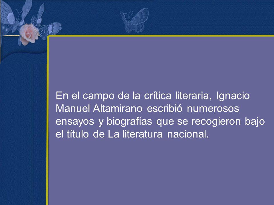 En el campo de la crítica literaria, Ignacio Manuel Altamirano escribió numerosos ensayos y biografías que se recogieron bajo el título de La literatu